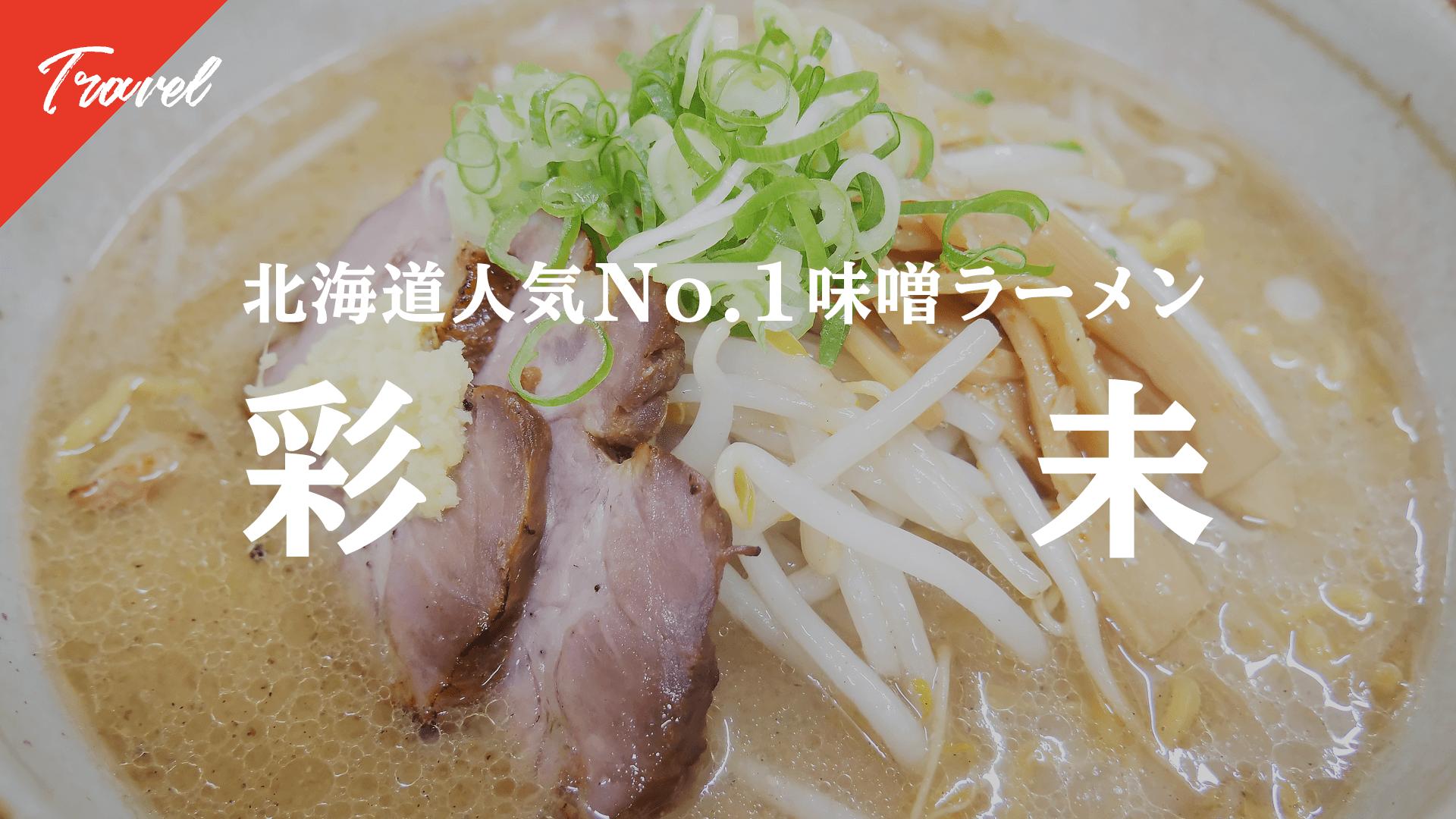 【北海道旅行シリーズ②】北海道No.1味噌ラーメンといわれる人気店「彩未」へ行ってみた。
